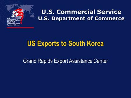 U.S. Commercial Service U.S. Department of Commerce US Exports to South Korea Grand Rapids Export Assistance Center.