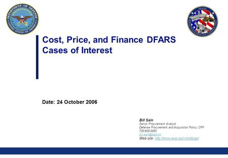 0 Cost, Price, and Finance DFARS Cases of Interest Date: 24 October 2006 Bill Sain Senior Procurement Analyst Defense Procurement and Acquisition Policy,