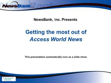 NewsBank, inc. Presents Getting the most out of Access World News This presentation automatically runs as a slide show.  Click here to skip intro. Click.