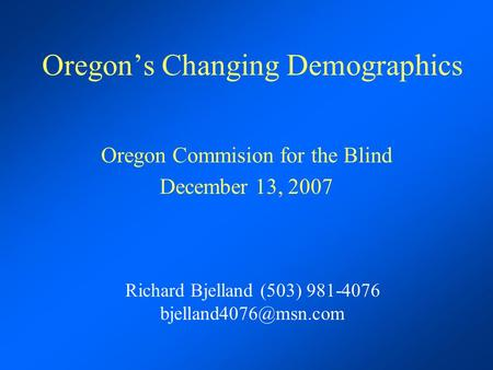 Oregon's Changing Demographics Oregon Commision for the Blind December 13, 2007 Richard Bjelland (503) 981-4076