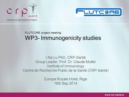 Www.crp-sante.lu FLUTCORE project meeting: WP3- Immunogenicity studies I-Na Lu PhD, CRP-Santé Group Leader: Prof. Dr. Claude Muller Institute of Immunology.