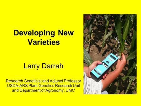 Developing New Varieties Larry Darrah Research Geneticist and Adjunct Professor USDA-ARS Plant Genetics Research Unit and Department of Agronomy, UMC.