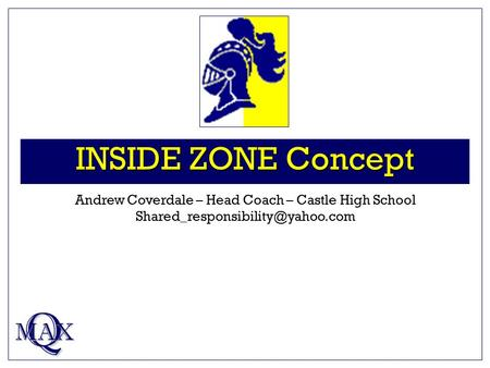 INSIDE ZONE Concept Q MAX Andrew Coverdale – Head Coach – Castle High School