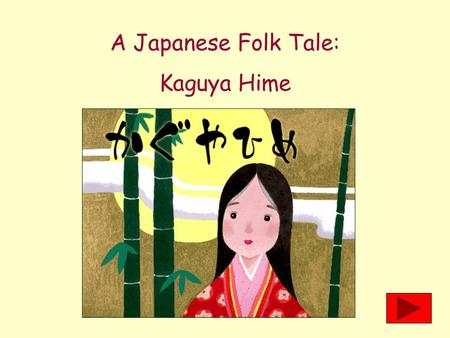 A Japanese Folk Tale: Kaguya Hime Long, long ago in Japan, there lived a poor woodsman. One day, he was cutting bamboo in a grove when he came upon one.