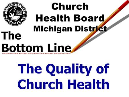 The Bottom Line The Quality of Church Health Church Health Board Michigan District.