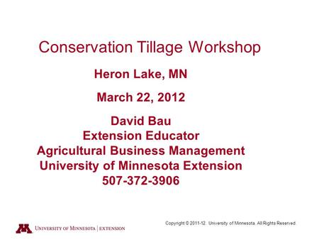 Copyright © 2011-12. University of Minnesota. All Rights Reserved. Conservation Tillage Workshop Heron Lake, MN March 22, 2012 David Bau Extension Educator.