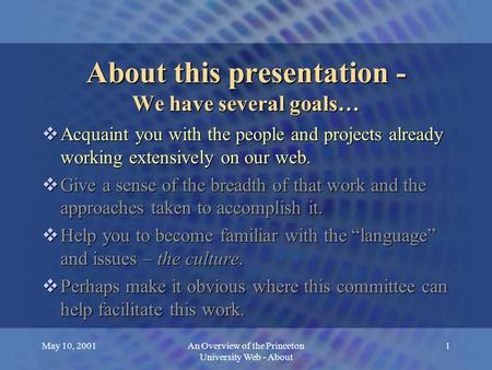 May 10, 2001An Overview of the Princeton University Web - About 1 About this presentation - We have several goals…  Acquaint you with the people and projects.