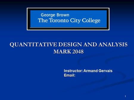 1 QUANTITATIVE DESIGN AND ANALYSIS MARK 2048 Instructor: Armand GervaisEmail:
