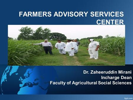 FARMERS ADVISORY SERVICES CENTER Dr. Zaheeruddin Mirani Incharge Dean Faculty of Agricultural Social Sciences.