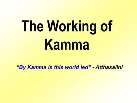 "The Working of Kamma ""By Kamma is this world led"" - Atthasalini."