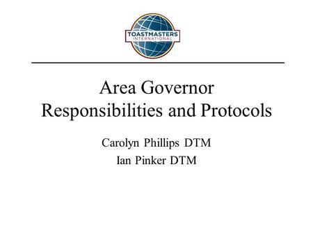 Area Governor Responsibilities and Protocols Carolyn Phillips DTM Ian Pinker DTM.