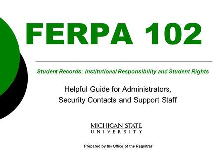 FERPA 102 Helpful Guide for Administrators, Security Contacts and Support Staff Prepared by the Office of the Registrar Student Records: Institutional.