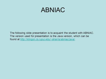 ABNIAC The following slide presentation is to acquaint the student with ABNIAC. The version used for presentation is the Java version, which can be found.