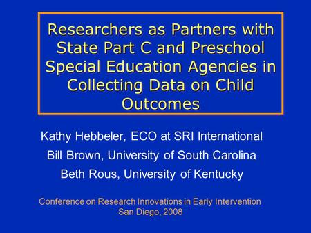 Researchers as Partners with State Part C and Preschool Special Education Agencies in Collecting Data on Child Outcomes Kathy Hebbeler, ECO at SRI International.