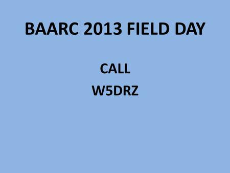 BAARC 2013 FIELD DAY CALL W5DRZ. OBJECT OF FD To work as many stations as possible on any and all amateur bands (excluding the 60, 30, 17, and 12-meter.