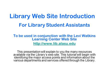 Library Web Site Introduction For Library Student Assistants To be used in conjunction with the Levi Watkins Learning Center Web Site