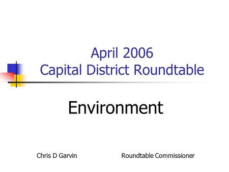 April 2006 Capital District Roundtable Environment Chris D Garvin Roundtable Commissioner.