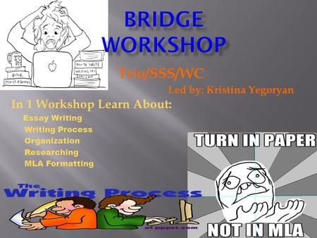 Trio/SSS/WC Led by: Kristina Yegoryan In 1 Workshop Learn About: Essay Writing Writing Process Organization Researching MLA Formatting.
