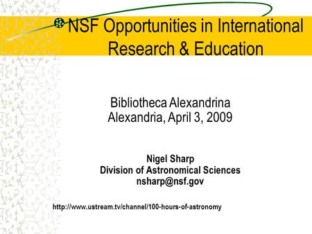 NSF Opportunities in International Research & Education Bibliotheca Alexandrina Alexandria, April 3, 2009 Nigel Sharp Division of Astronomical Sciences.