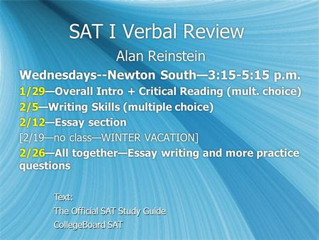 SAT I Verbal Review Alan Reinstein Wednesdays--Newton South—3:15-5:15 p.m. 1/29—Overall Intro + Critical Reading (mult. choice) 2/5—Writing Skills (multiple.