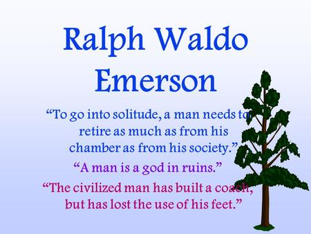 "Ralph Waldo Emerson ""To go into solitude, a man needs to retire as much as from his chamber as from his society."" ""A man is a god in ruins."" ""The civilized."