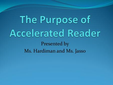 Presented by Ms. Hardiman and Ms. Jasso. The purpose of Accelerated Reader is to enable powerful reading practice.
