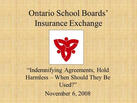 "Ontario School Boards' Insurance Exchange ""Indemnifying Agreements, Hold Harmless – When Should They Be Used?"" November 6, 2008."