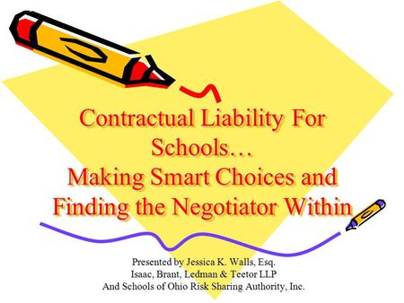 Contractual Liability For Schools… Making Smart Choices and Finding the Negotiator Within Presented by Jessica K. Walls, Esq. Isaac, Brant, Ledman & Teetor.