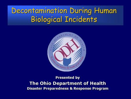 Decontamination During Human Biological Incidents Presented by The Ohio Department of Health Disaster Preparedness & Response Program.