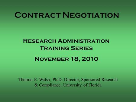 Contract Negotiation Thomas E. Walsh, Ph.D. Director, Sponsored Research & Compliance, University of Florida Research Administration Training Series November.