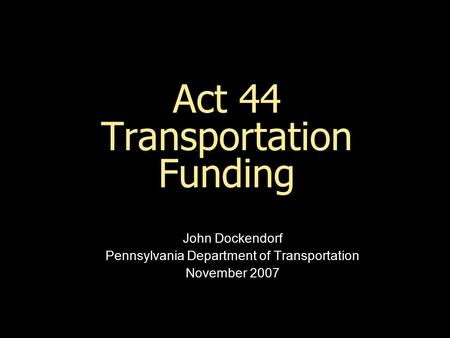 Act 44 Transportation Funding John Dockendorf Pennsylvania Department of Transportation November 2007.