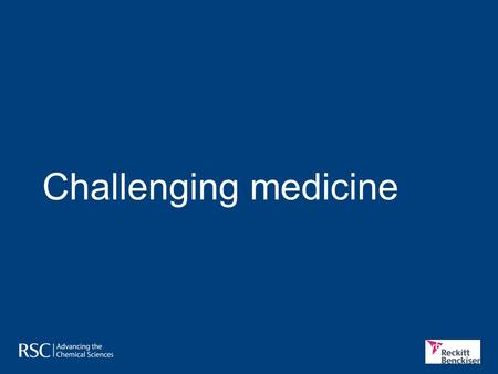 "Challenging medicine. Medicines and human health Roadmap challenges In Chemistry for Tomorrow's World, the RSC says: ""Global change is creating enormous."
