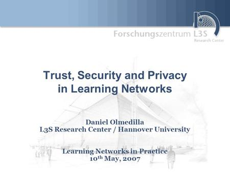 Trust, Security and Privacy in Learning Networks Daniel Olmedilla L3S Research Center / Hannover University Learning Networks in Practice 10 th May, 2007.