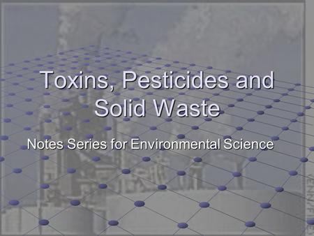 Toxins, Pesticides and Solid Waste Notes Series for Environmental Science.