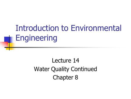 Introduction to Environmental Engineering Lecture 14 Water Quality Continued Chapter 8.