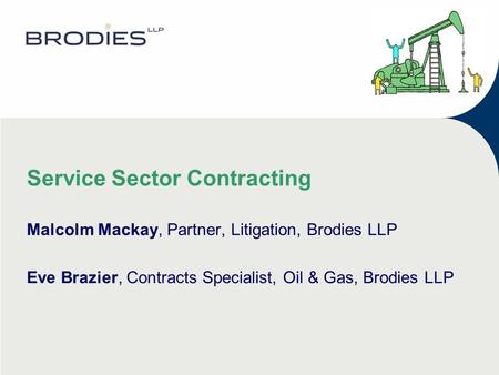 Service Sector Contracting Malcolm Mackay, Partner, Litigation, Brodies LLP Eve Brazier, Contracts Specialist, Oil & Gas, Brodies LLP.