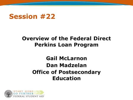 Session #22 Overview of the Federal Direct Perkins Loan Program Gail McLarnon Dan Madzelan Office of Postsecondary Education.