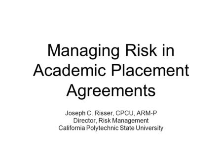 Managing Risk in Academic Placement Agreements Joseph C. Risser, CPCU, ARM-P Director, Risk Management California Polytechnic State University.
