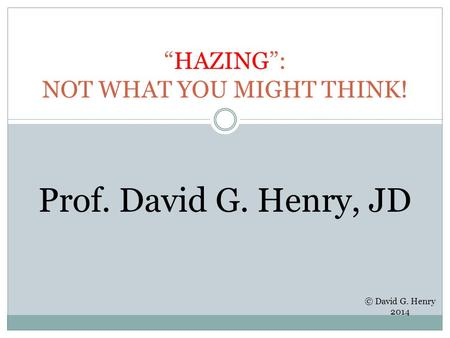 """HAZING"": NOT WHAT YOU MIGHT THINK! Prof. David G. Henry, JD © David G. Henry 2014."
