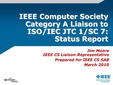 IEEE Computer Society Category A Liaison to ISO/IEC JTC 1/SC 7: Status Report Jim Moore IEEE CS Liaison Representative Prepared for IEEE CS SAB March 2010.