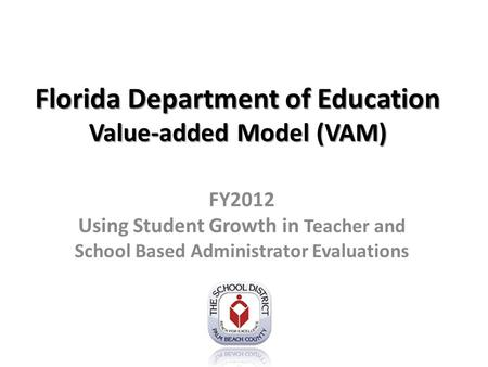 Florida Department of Education Value-added Model (VAM) FY2012 Using Student Growth in Teacher and School Based Administrator Evaluations.