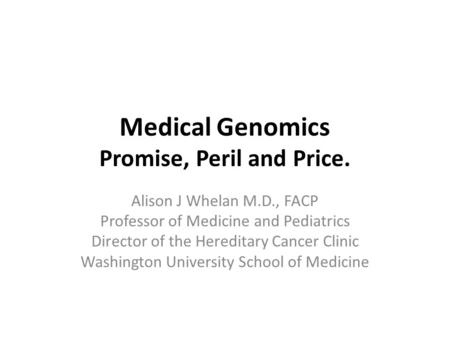Medical Genomics Promise, Peril and Price. Alison J Whelan M.D., FACP Professor of Medicine and Pediatrics Director of the Hereditary Cancer Clinic Washington.