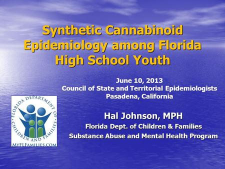 Synthetic Cannabinoid Epidemiology among Florida High School Youth Hal Johnson, MPH Florida Dept. of Children & Families Substance Abuse and Mental Health.