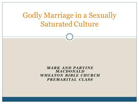 MARK AND PARVINE MACDONALD WHEATON BIBLE CHURCH PREMARITAL CLASS Godly Marriage in a Sexually Saturated Culture.