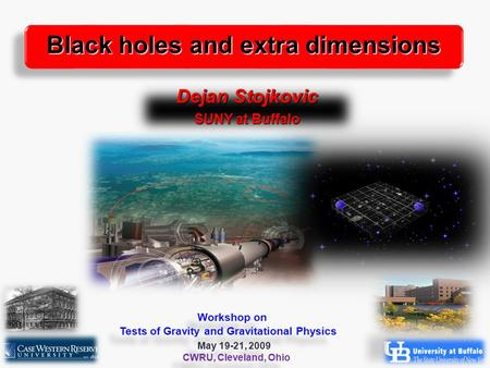 1 Dejan Stojkovic SUNY at Buffalo Black holes and extra dimensions Workshop on Tests of Gravity and Gravitational Physics May 19-21, 2009 CWRU, Cleveland,