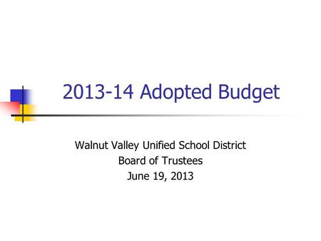 2013-14 Adopted Budget Walnut Valley Unified School District Board of Trustees June 19, 2013.