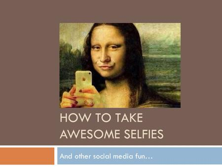 HOW TO TAKE AWESOME SELFIES And other <strong>social</strong> media fun…