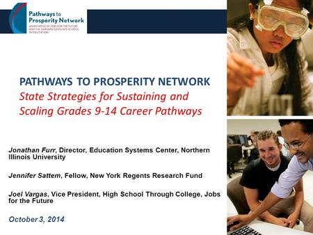 PATHWAYS TO PROSPERITY NETWORK State Strategies for Sustaining and Scaling Grades 9-14 Career Pathways Jonathan Furr, Director, Education Systems Center,