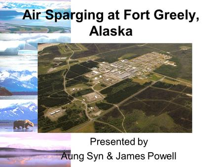Air Sparging at Fort Greely, Alaska Presented by Aung Syn & James Powell.