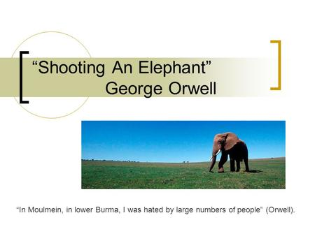 """Shooting An Elephant"" George Orwell ""In Moulmein, in lower Burma, I was hated by large numbers of people"" (Orwell)."